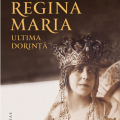 Regina Maria. Ultima dorinta, de Tatiana Niculescu Bran